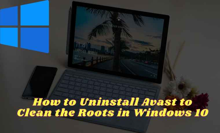 How to Uninstall Avast to Clean the Roots in Windows 10