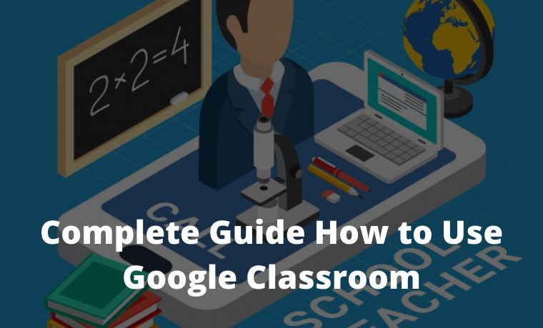 Complete Guide How to Use Google Classroom