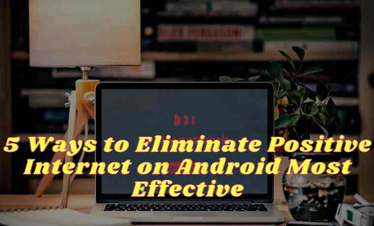 5 Ways to Eliminate Positive Internet on Android Most Effective