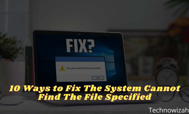 10 Ways to Fix The System Cannot Find The File Specified