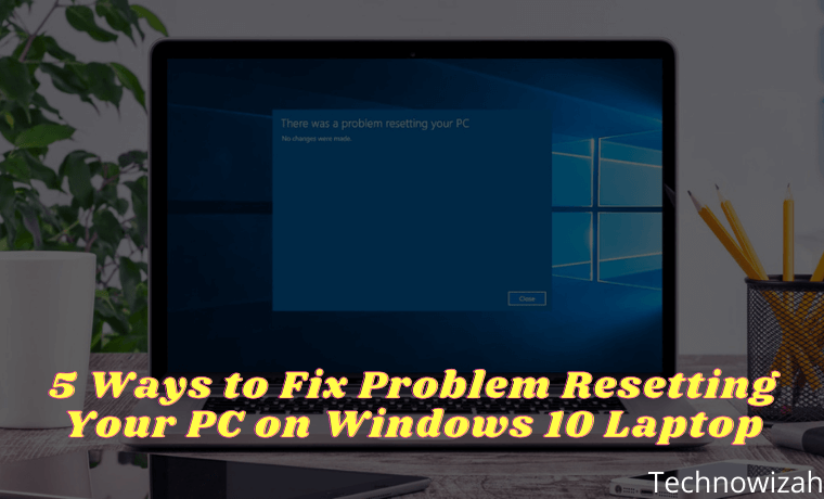 5 Ways to Fix Problem Resetting Your PC on Windows 10 Laptop
