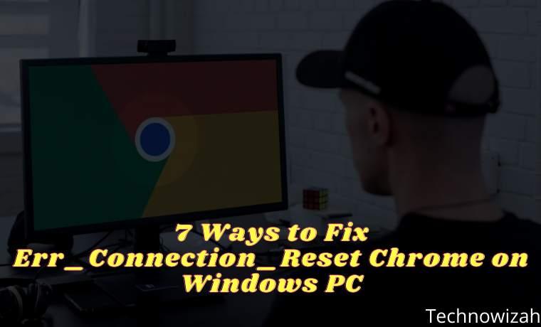 7 Ways to Fix Err_Connection_Reset Chrome on Windows PC