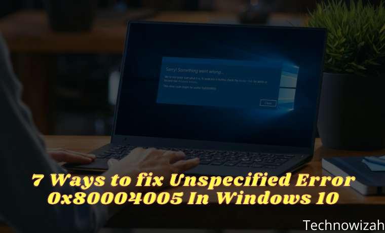 7 Ways to fix Unspecified Error 0x80004005 In Windows 10
