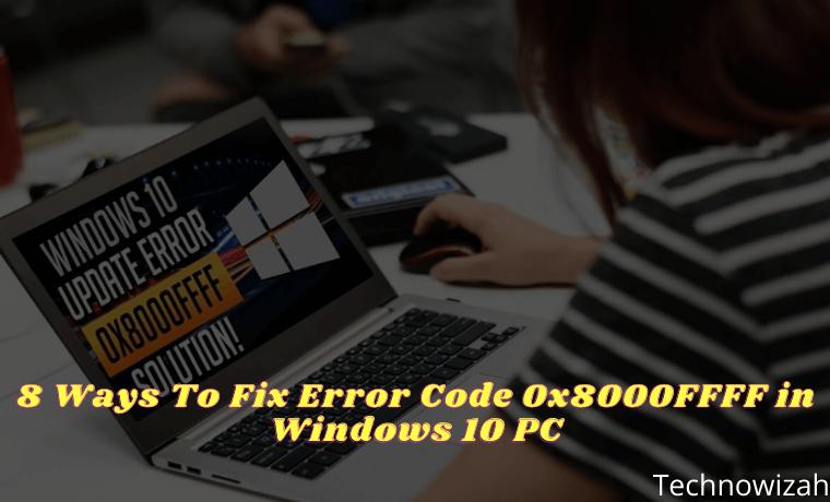 8 Ways To Fix Error Code 0x8000FFFF in Windows 10 PC